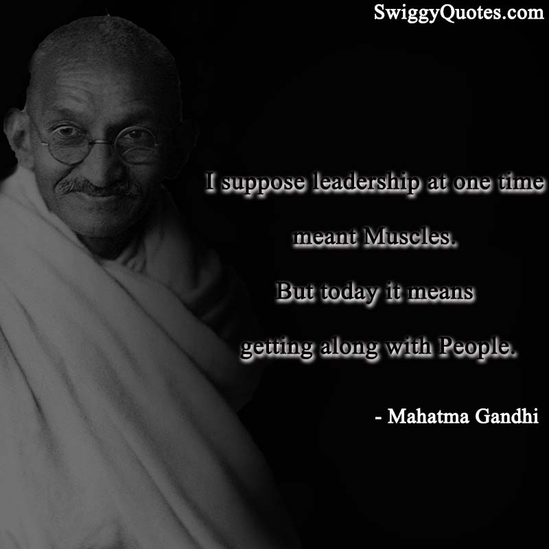 I suppose leadership at one time meant Muscles. But today it means getting along with People.