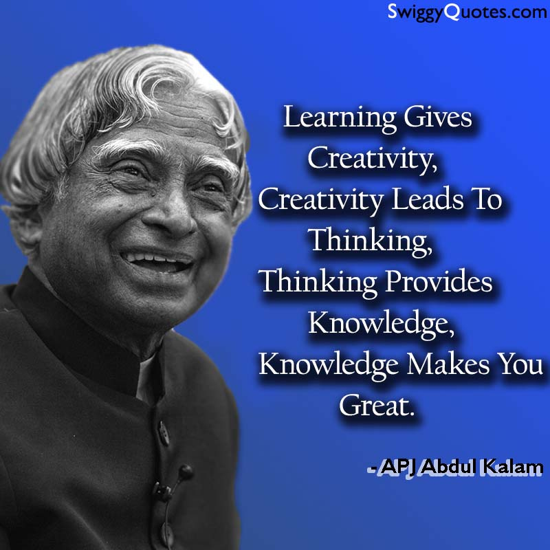 Learning gives Creativity, Creativity leads to Thinking, Thinking provides Knowledge - apj abdul kalam