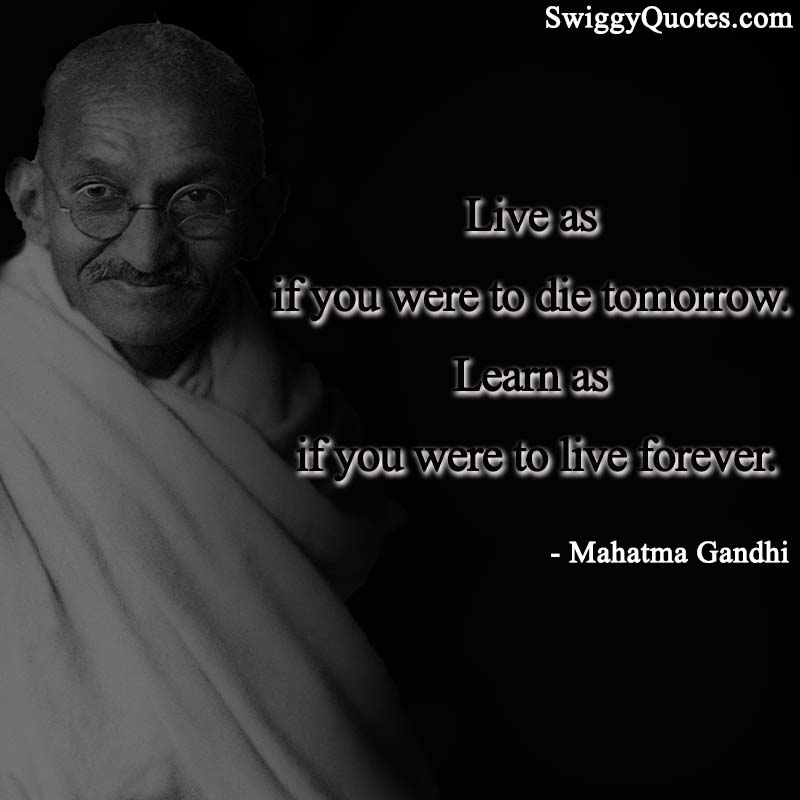 Live as if you were to die tomorrow Learn as if you were to live forever - Mahatma gandhi quote on leadership