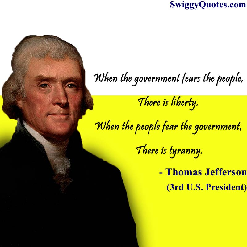 When the government fears the people,there is liberty