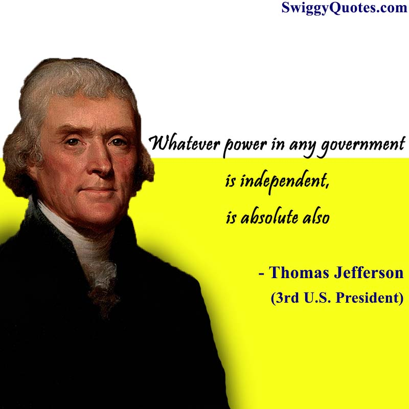 Whatever power in any government is independent,is absolute also