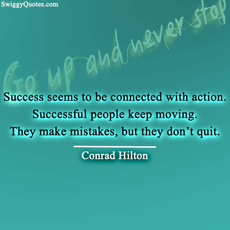 Success seems to be connected with action.
