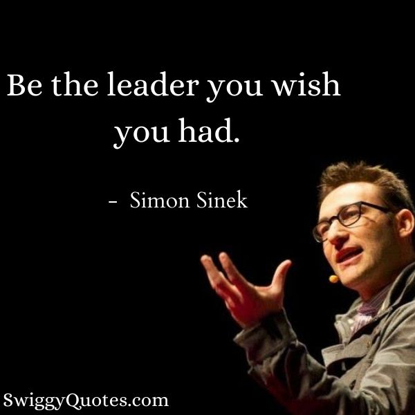 Be the leader you wish you had - Simon Sinek Quotes on Leadership