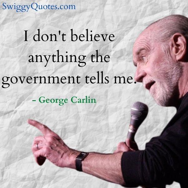 I don't believe anything the government tells me - george carlin quote on government
