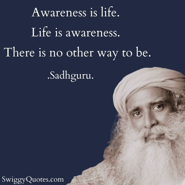 Awareness is life Life is awareness - sadhguru quote on life