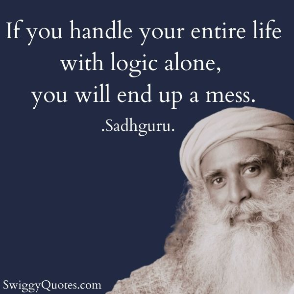 If you handle your entire life with logic alone, you will end up a mess.