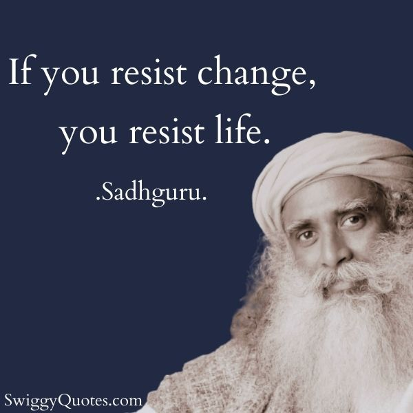If you resist change you resist life