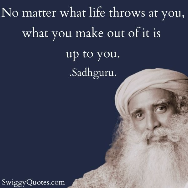 No matter what life throws at you what you make out of it is up to you