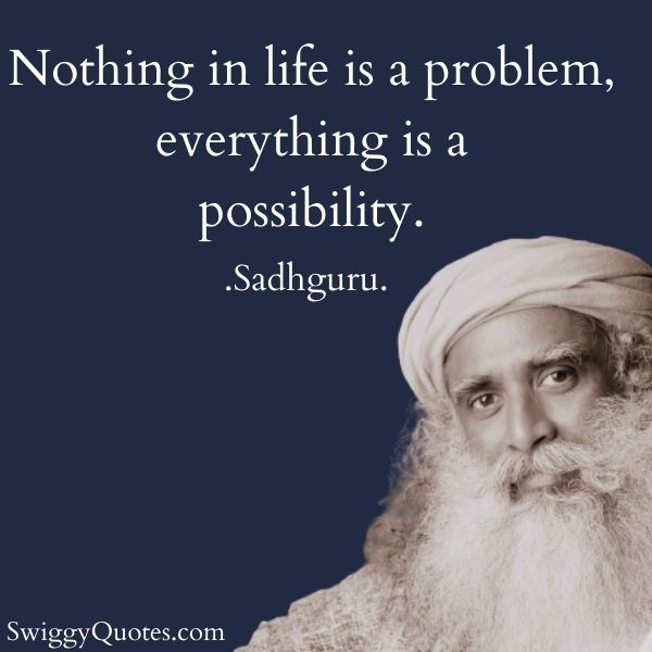 Nothing in life is a problem everything is a possibility - sadhguru sayings about life