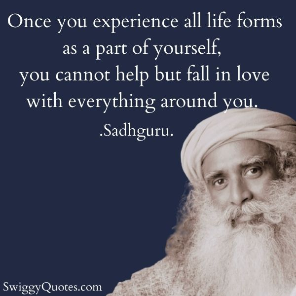 Once you experience all life forms as a part of yourself - sadhguru quotes on life