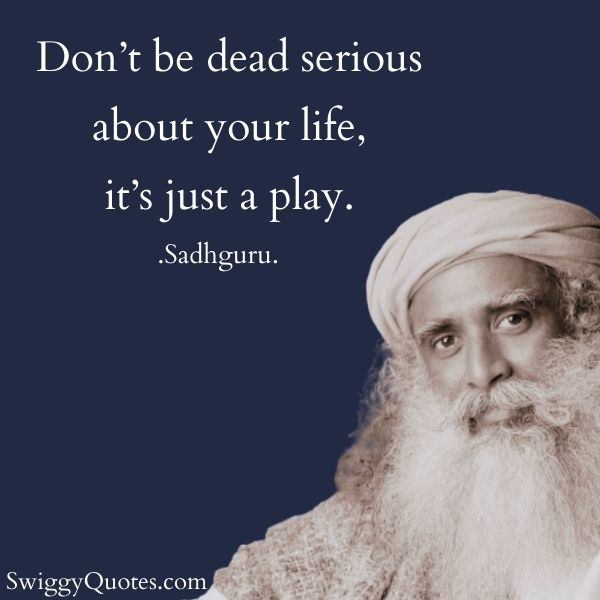 dont be dead serious about your life - sadhguru quotes on life